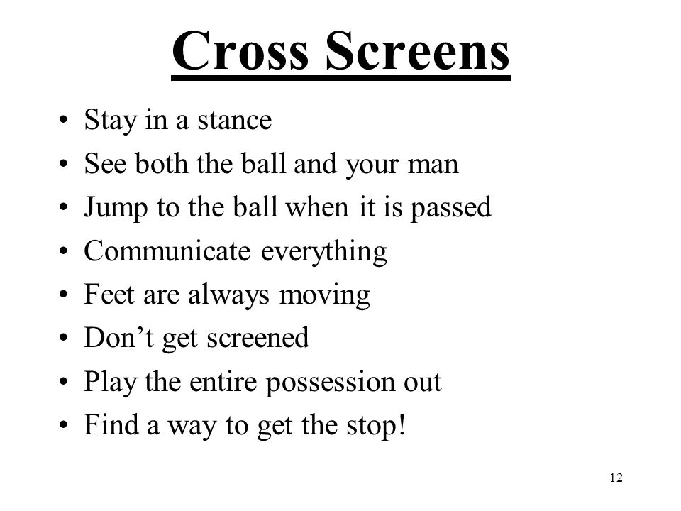 12 Cross Screens Stay in a stance See both the ball and your man Jump to the ball when it is passed Communicate everything Feet are always moving Don'