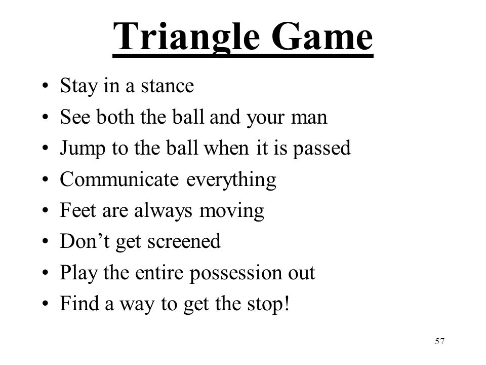 57 Triangle Game Stay in a stance See both the ball and your man Jump to the ball when it is passed Communicate everything Feet are always moving Don'