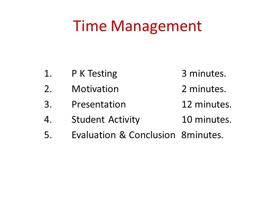 Time Management 1. P K Testing 3 minutes. 2. Motivation 2 minutes. 3.Presentation 12 minutes. 4.Student Activity10 minutes. 5. Evaluation & Conclusion
