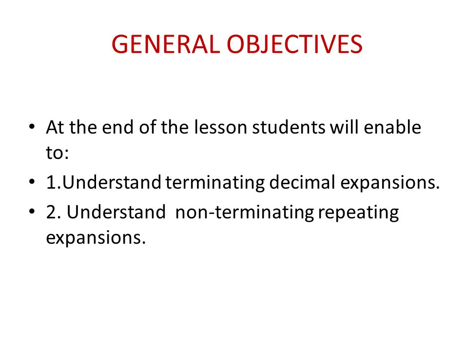 GENERAL OBJECTIVES At the end of the lesson students will enable to: 1.Understand terminating decimal expansions. 2. Understand non-terminating repeat