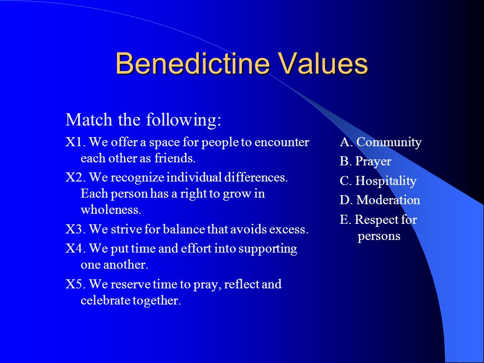 Benedictine Values Match the following: X1. We offer a space for people to encounter each other as friends. X2. We recognize individual differences. E