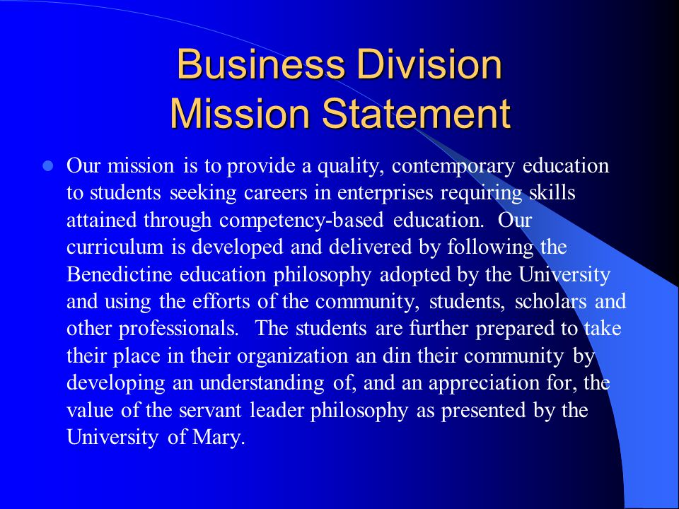 Business Division Mission Statement Our mission is to provide a quality, contemporary education to students seeking careers in enterprises requiring s