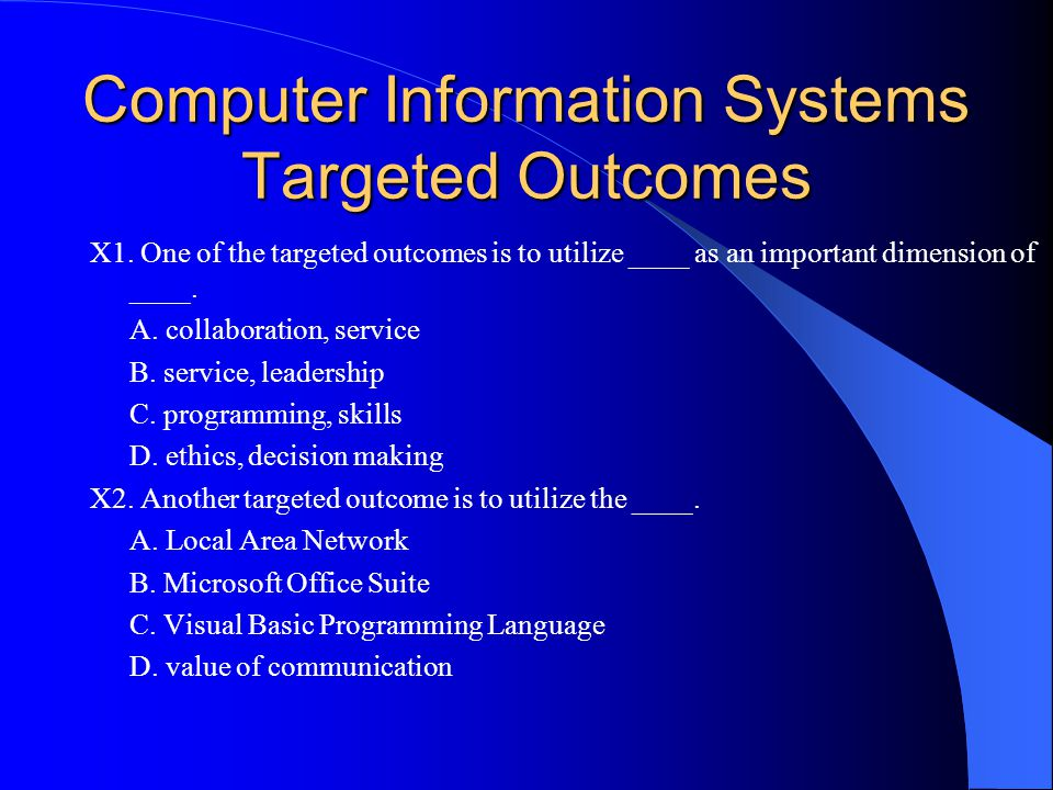 Computer Information Systems Targeted Outcomes X1. One of the targeted outcomes is to utilize ____ as an important dimension of ____. A. collaboration