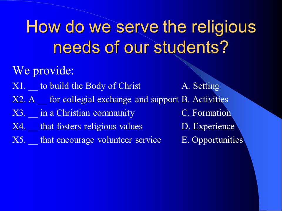 How do we serve the religious needs of our students? We provide: X1. __ to build the Body of Christ A. Setting X2. A __ for collegial exchange and sup