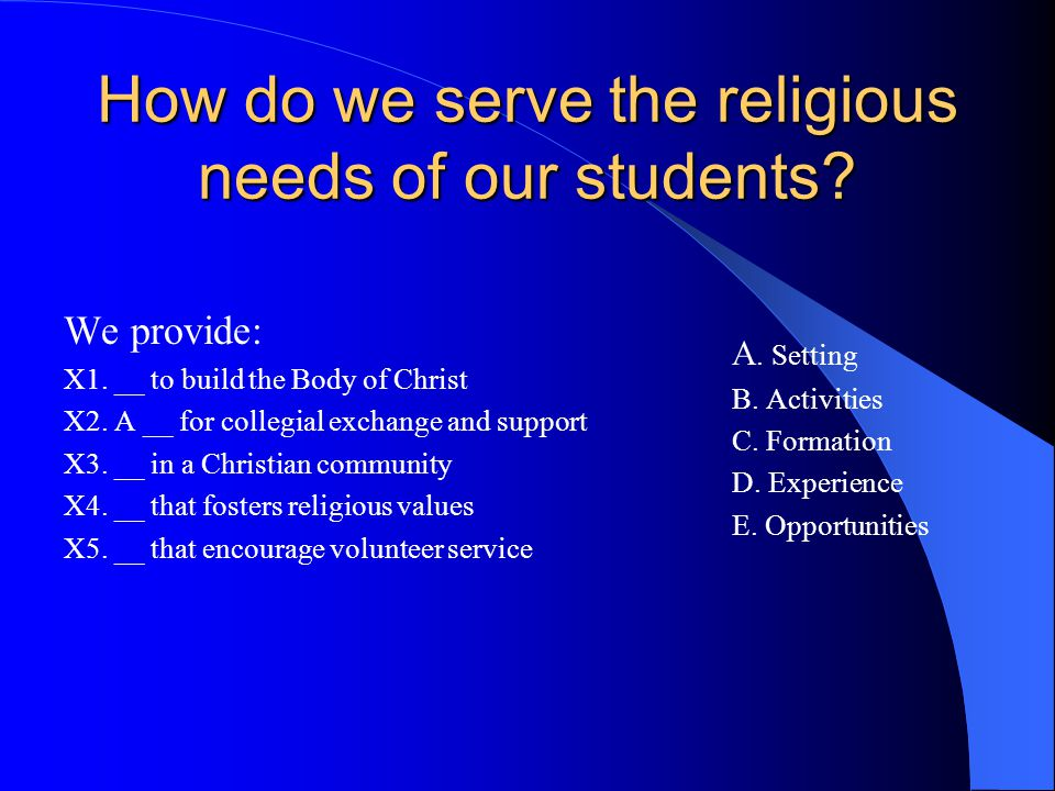 How do we serve the religious needs of our students? We provide: X1. __ to build the Body of Christ X2. A __ for collegial exchange and support X3. __