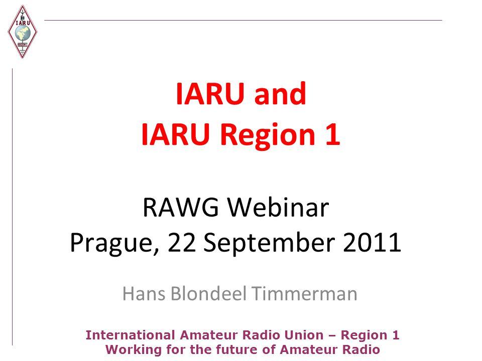 International Amateur Radio Union – Region 1 Working for the future of Amateur Radio RAWG Webinar Prague, 22 September 2011 Hans Blondeel Timmerman IARU and IARU Region 1