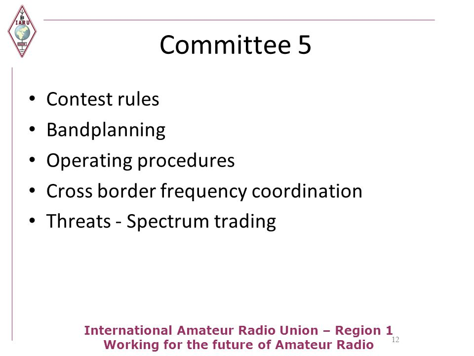 12 International Amateur Radio Union – Region 1 Working for the future of Amateur Radio Committee 5 Contest rules Bandplanning Operating procedures Cross border frequency coordination Threats - Spectrum trading 12