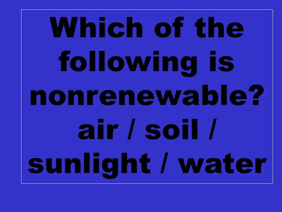 C2 $100 Which of the following is nonrenewable? air / soil / sunlight / water