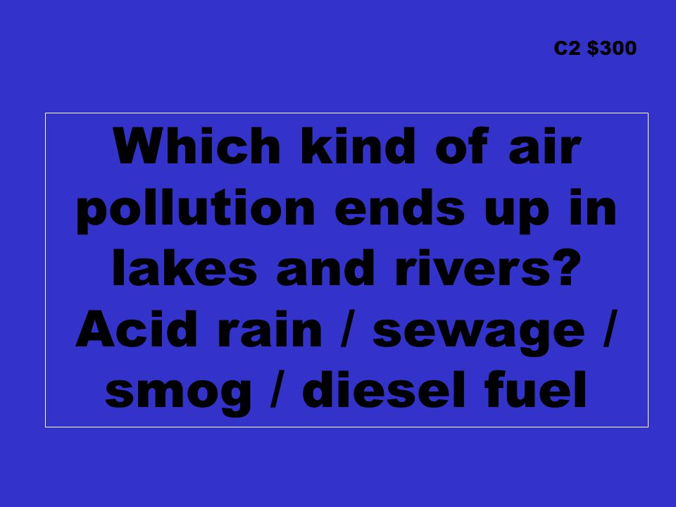 C2 $300 Which kind of air pollution ends up in lakes and rivers? Acid rain / sewage / smog / diesel fuel