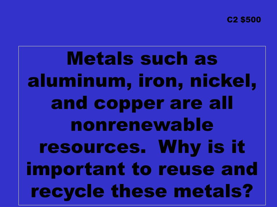 C2 $500 Metals such as aluminum, iron, nickel, and copper are all nonrenewable resources.