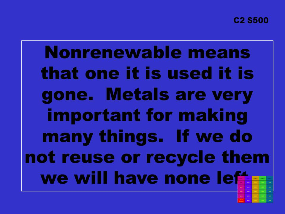 C2 $500 Nonrenewable means that one it is used it is gone. Metals are very important for making many things. If we do not reuse or recycle them we wil