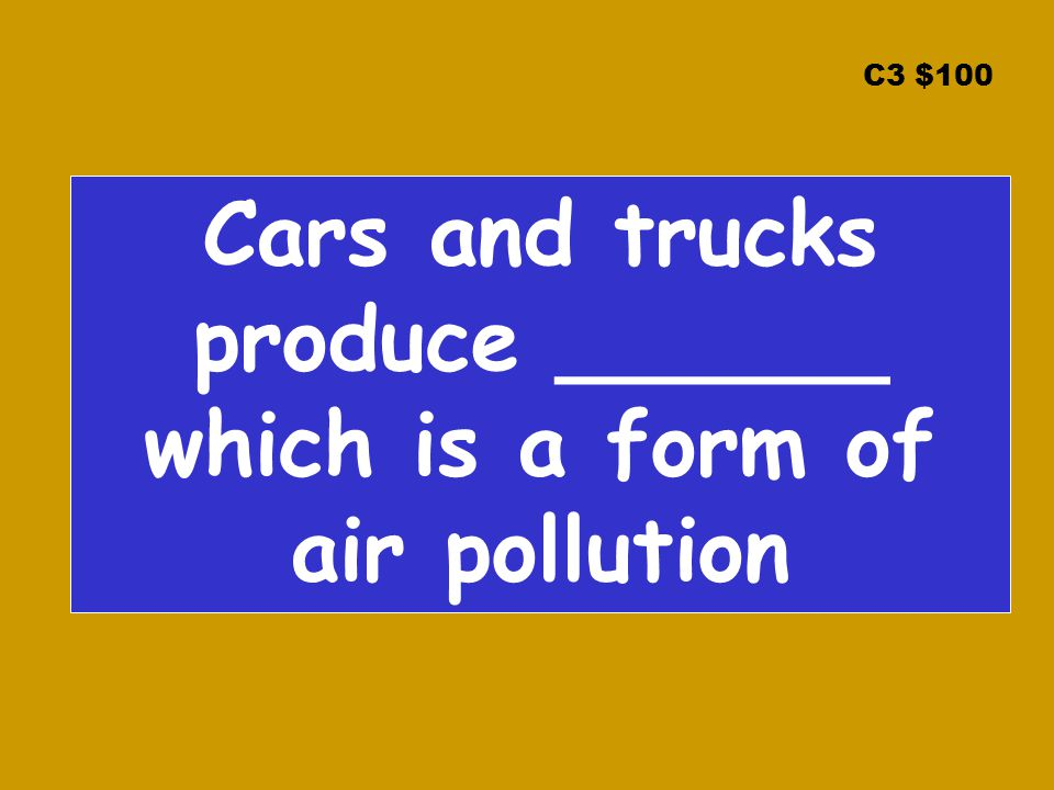 C3 $100 Cars and trucks produce ______ which is a form of air pollution
