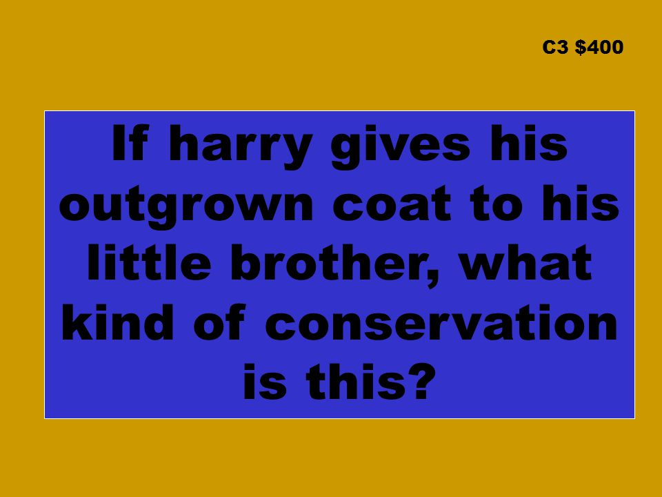 C3 $400 If harry gives his outgrown coat to his little brother, what kind of conservation is this