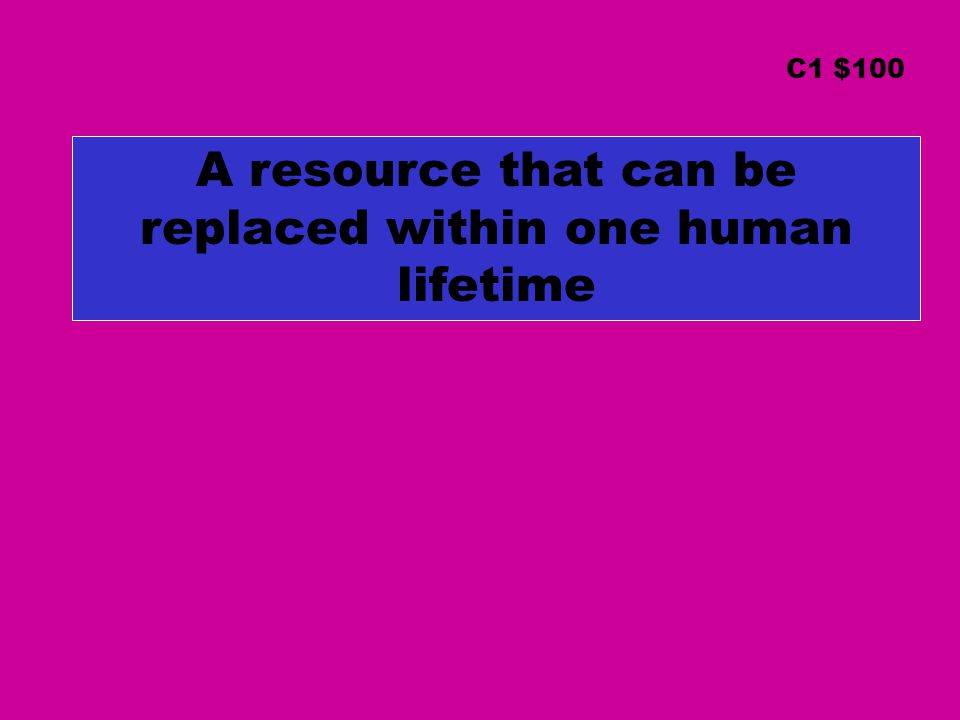 A resource that can be replaced within one human lifetime C1 $100