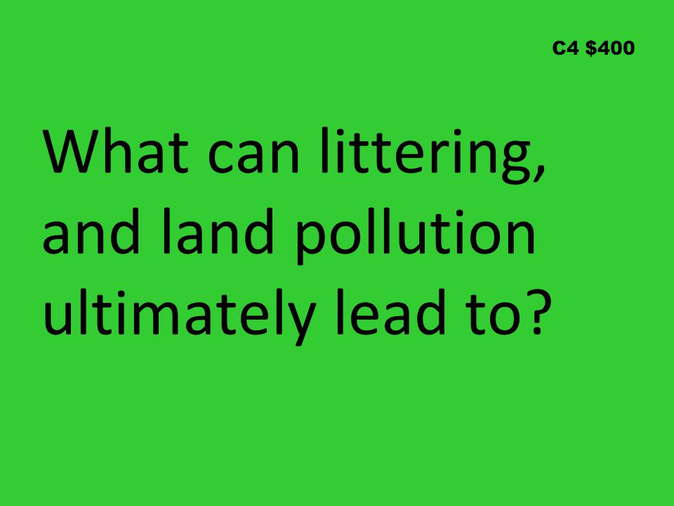 C4 $400 What can littering, and land pollution ultimately lead to