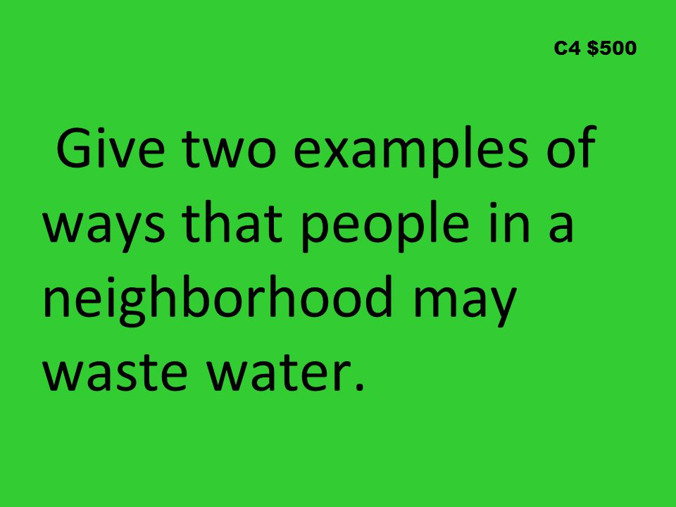 C4 $500 Give two examples of ways that people in a neighborhood may waste water.