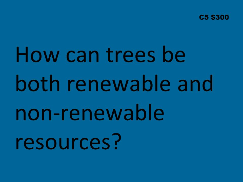 C5 $300 How can trees be both renewable and non-renewable resources