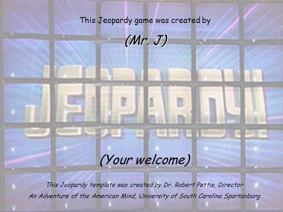(Your welcome) This Jeopardy template was created by Dr. Robert Pettis, Director An Adventure of the American Mind, University of South Carolina Spart