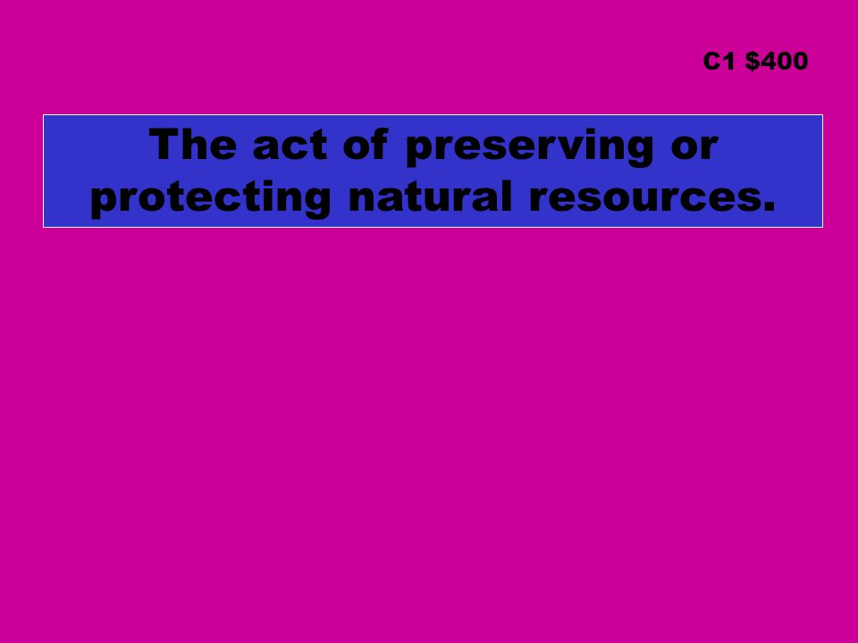 The act of preserving or protecting natural resources. C1 $400