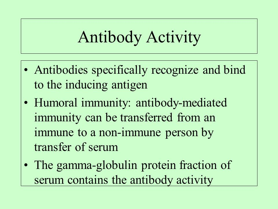 Antibody Activity Antibodies specifically recognize and bind to the inducing antigen Humoral immunity: antibody-mediated immunity can be transferred from an immune to a non-immune person by transfer of serum The gamma-globulin protein fraction of serum contains the antibody activity