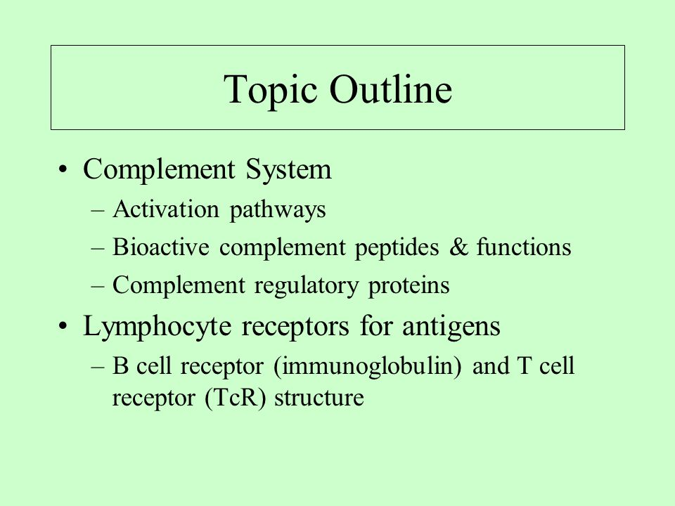 Topic Outline Complement System –Activation pathways –Bioactive complement peptides & functions –Complement regulatory proteins Lymphocyte receptors for antigens –B cell receptor (immunoglobulin) and T cell receptor (TcR) structure
