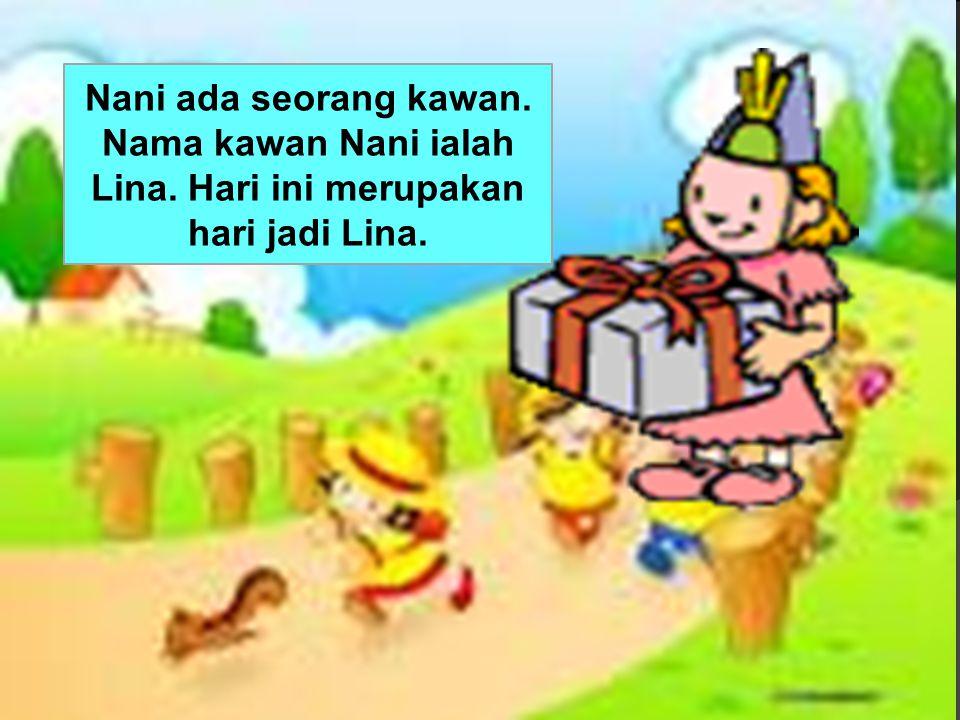 Nani ada seorang kawan. Nama kawan Nani ialah Lina. Hari ini merupakan hari jadi Lina.
