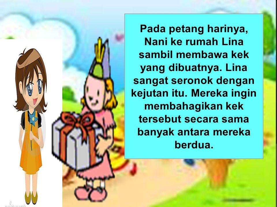Pada petang harinya, Nani ke rumah Lina sambil membawa kek yang dibuatnya.