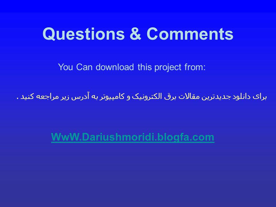 Questions & Comments You Can download this project from: WwW.Dariushmoridi.blogfa.com برای دانلود جدیدترین مقالات برق الکترونیک و کامپیوتر به آدرس زیر