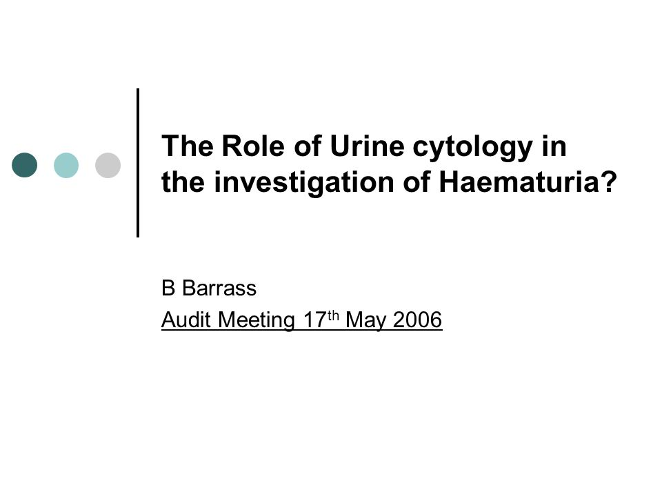 The Role of Urine cytology in the investigation of Haematuria? B Barrass Audit Meeting 17 th May 2006