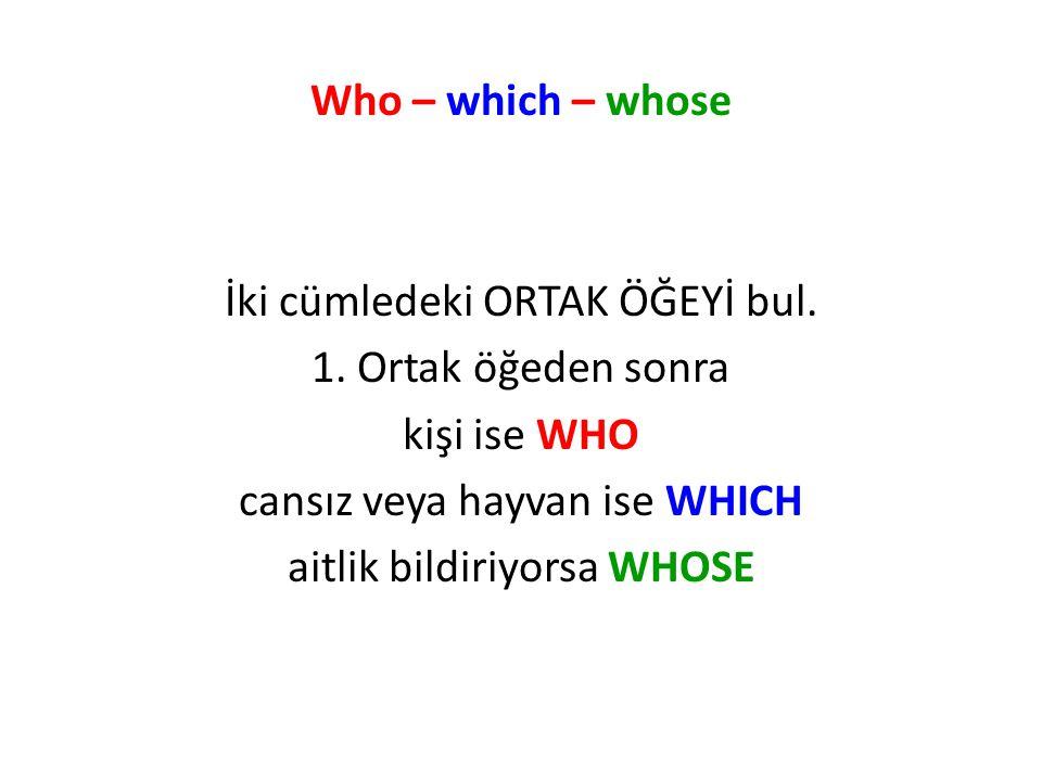 Who – which – whose İki cümledeki ORTAK ÖĞEYİ bul. 1. Ortak öğeden sonra kişi ise WHO cansız veya hayvan ise WHICH aitlik bildiriyorsa WHOSE