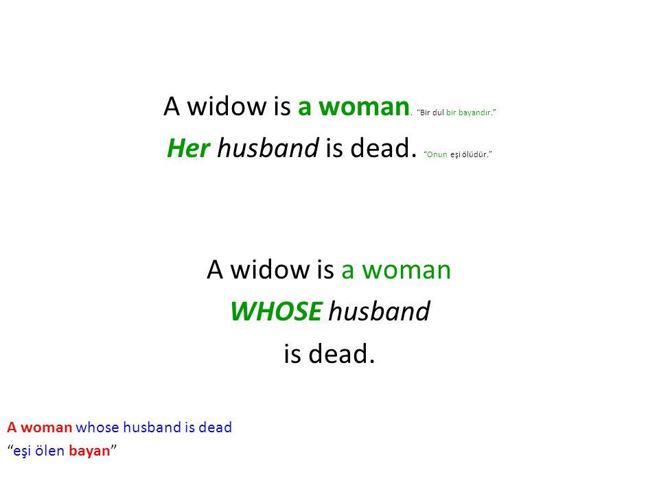 "A widow is a woman. ""Bir dul bir bayandır."" Her husband is dead. ""Onun eşi ölüdür."" A widow is a woman WHOSE husband is dead. A woman whose husband is"