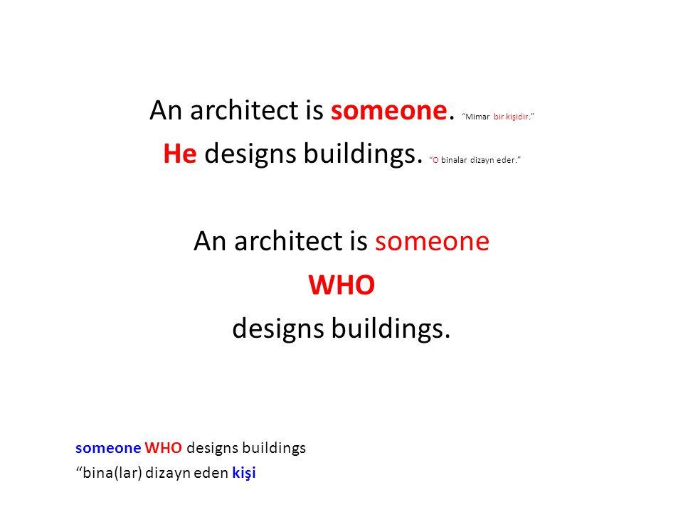 "An architect is someone. ""Mimar bir kişidir."" He designs buildings. ""O binalar dizayn eder."" An architect is someone WHO designs buildings. someone WH"