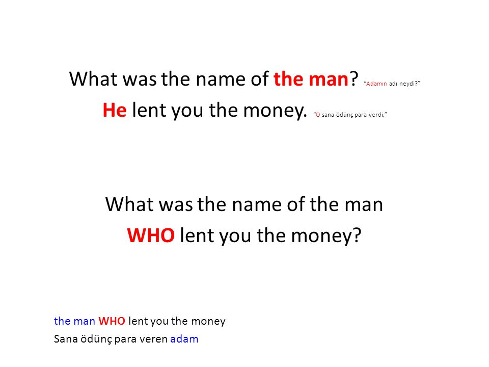 What was the name of the man. Adamın adı neydi? He lent you the money.