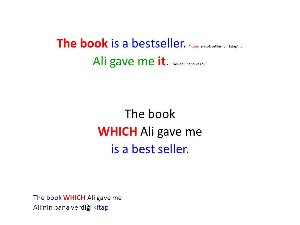 """The book is a bestseller. """"Kitap ençok satılan bir kitaptır."""" Ali gave me it. """"Ali onu bana verdi."""" The book WHICH Ali gave me is a best seller. The b"""