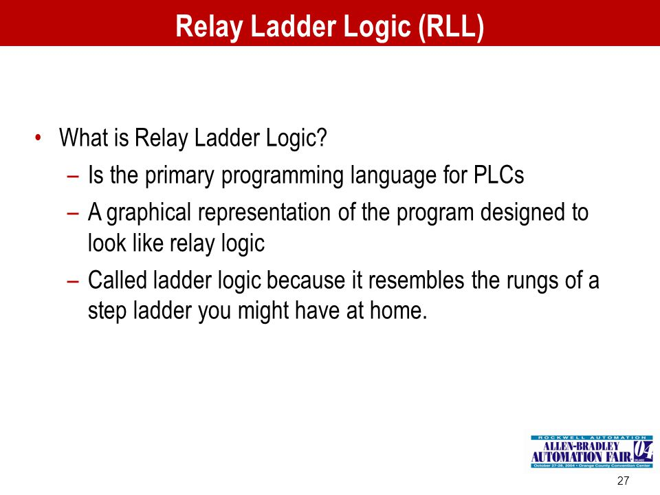 27 What is Relay Ladder Logic? –Is the primary programming language for PLCs –A graphical representation of the program designed to look like relay lo
