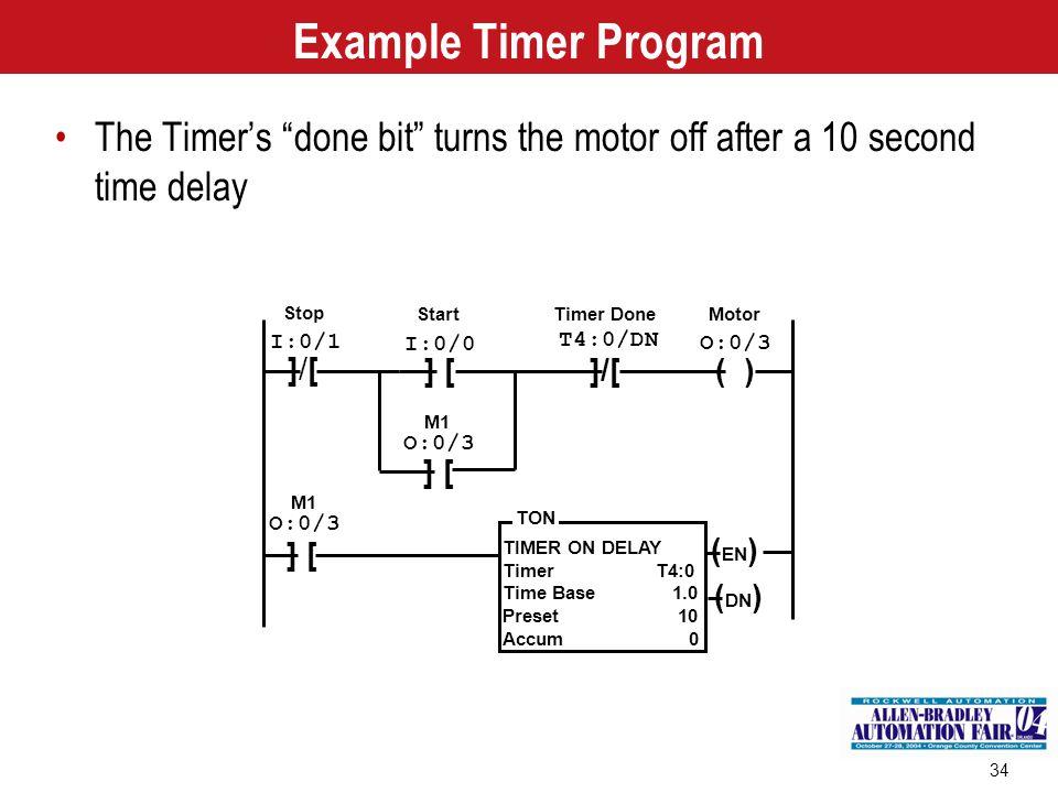 34 TIMER ON DELAY Timer T4:0 Time Base 1.0 Preset 10 Accum 0 TON Stop Start Motor ]/[]/[ ] [ ( ) I:0/0 I:0/1 M1 O:0/3 ] [ M1 O:0/3 ]/[ T4:0/DN ( EN )
