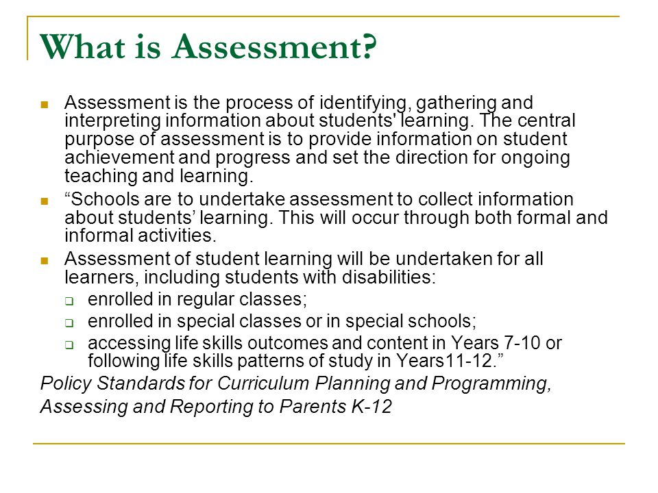 Assessment 'for' Learning Assessment for learning acknowledges that assessment should occur as a regular part of teaching and learning and that the information gained from assessment activities can be used to shape the teaching and learning process.
