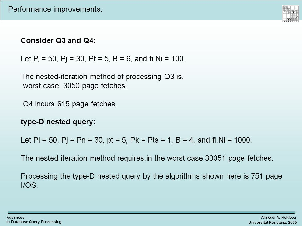 Aliaksei A. HolubeuAdvances in Database Query Processing Universität Konstanz, 2005 Performance improvements: Consider Q3 and Q4: Let P, = 50, Pj = 30
