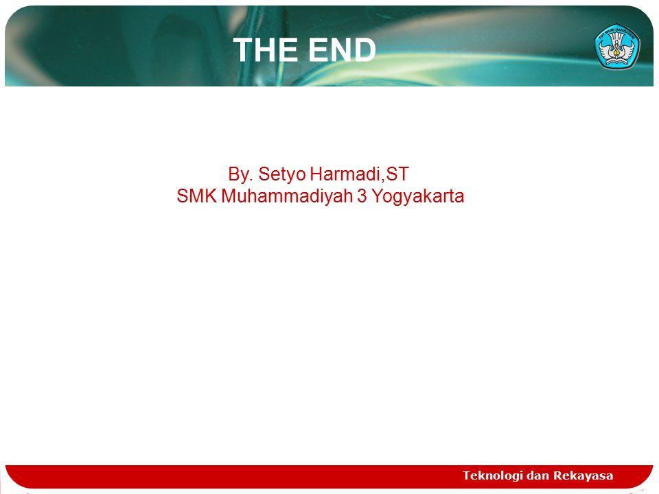 THE END Teknologi dan Rekayasa By. Setyo Harmadi,ST SMK Muhammadiyah 3 Yogyakarta