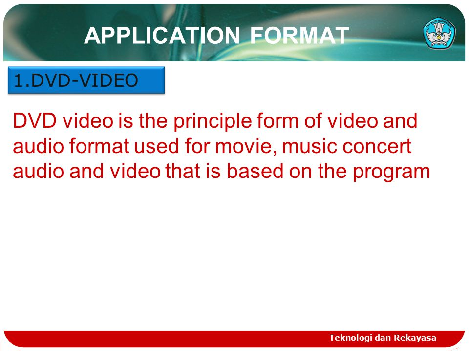 APPLICATION FORMAT Teknologi dan Rekayasa 1.DVD-VIDEO DVD video is the principle form of video and audio format used for movie, music concert audio an