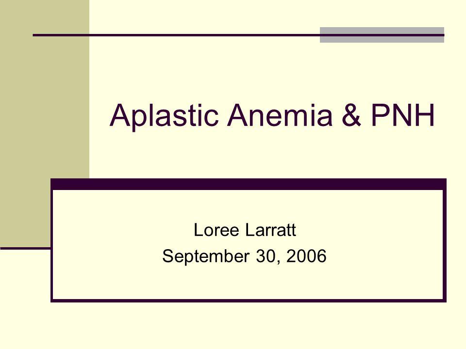 Aplastic Anemia & PNH Loree Larratt September 30, 2006