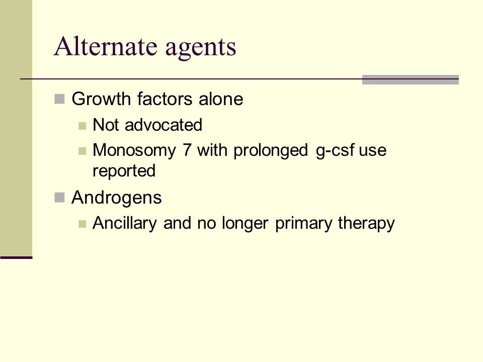 Alternate agents Growth factors alone Not advocated Monosomy 7 with prolonged g-csf use reported Androgens Ancillary and no longer primary therapy