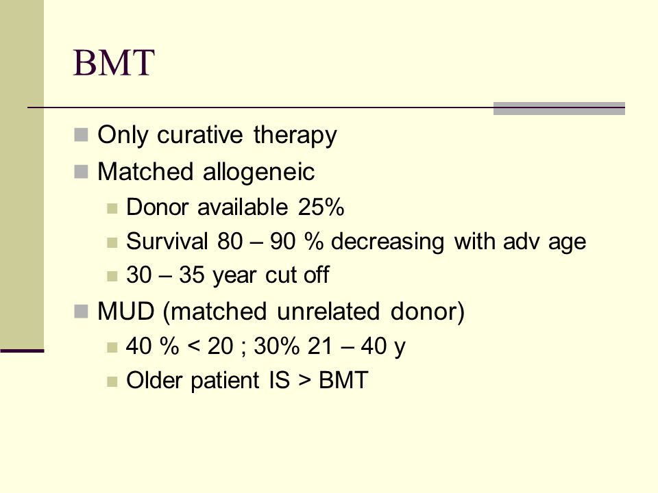 BMT Only curative therapy Matched allogeneic Donor available 25% Survival 80 – 90 % decreasing with adv age 30 – 35 year cut off MUD (matched unrelated donor) 40 % < 20 ; 30% 21 – 40 y Older patient IS > BMT
