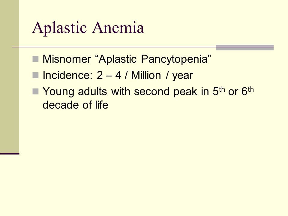 Aplastic Anemia Misnomer Aplastic Pancytopenia Incidence: 2 – 4 / Million / year Young adults with second peak in 5 th or 6 th decade of life
