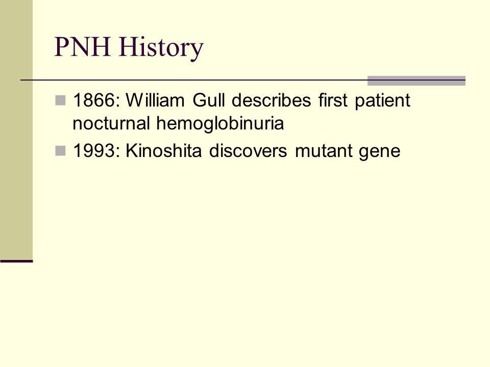 PNH History 1866: William Gull describes first patient nocturnal hemoglobinuria 1993: Kinoshita discovers mutant gene