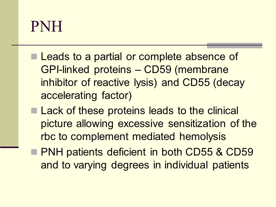 PNH Leads to a partial or complete absence of GPI-linked proteins – CD59 (membrane inhibitor of reactive lysis) and CD55 (decay accelerating factor) Lack of these proteins leads to the clinical picture allowing excessive sensitization of the rbc to complement mediated hemolysis PNH patients deficient in both CD55 & CD59 and to varying degrees in individual patients