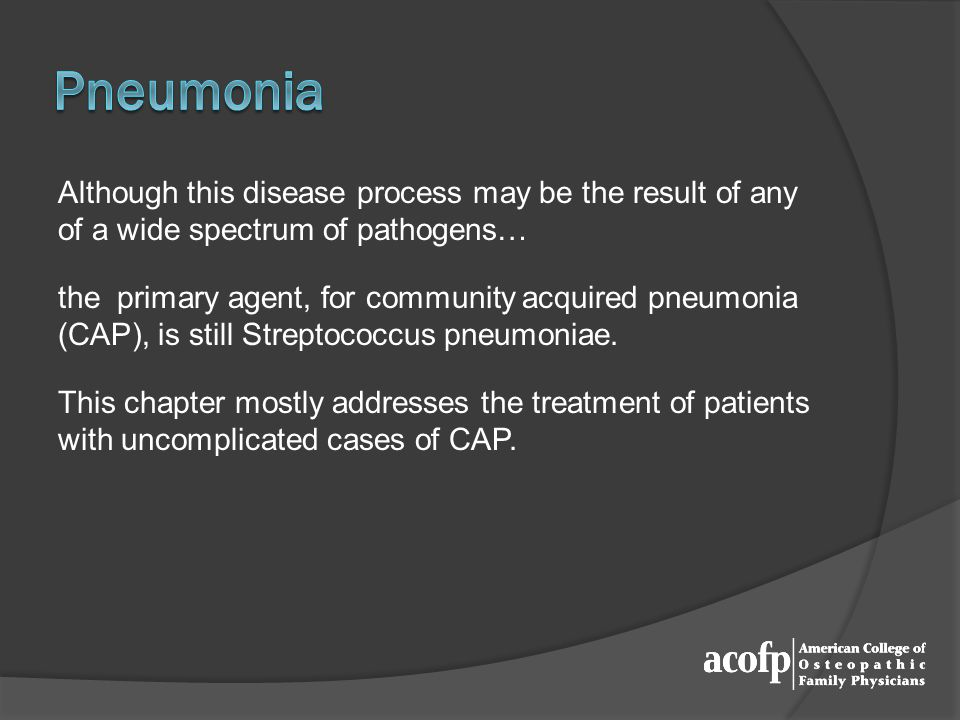 Although this disease process may be the result of any of a wide spectrum of pathogens… the primary agent, for community acquired pneumonia (CAP), is