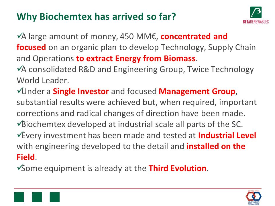 Why Biochemtex has arrived so far? A large amount of money, 450 MM€, concentrated and focused on an organic plan to develop Technology, Supply Chain a