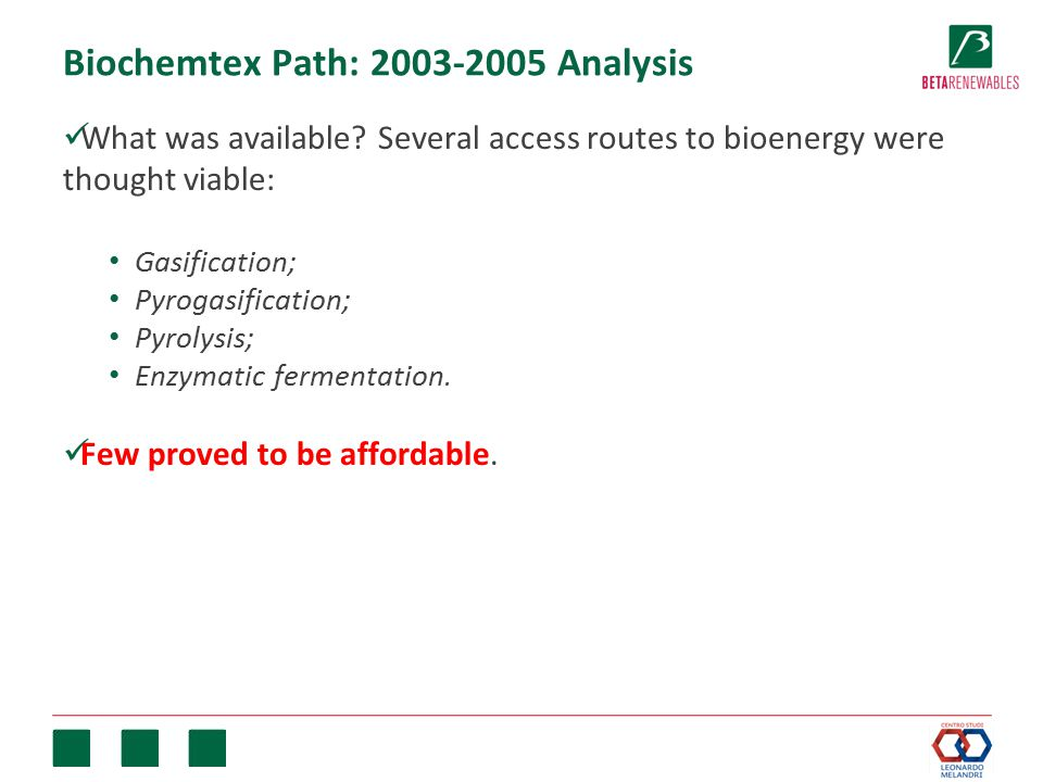 Biochemtex Path: 2003-2005 Analysis What was available? Several access routes to bioenergy were thought viable: Gasification; Pyrogasification; Pyroly