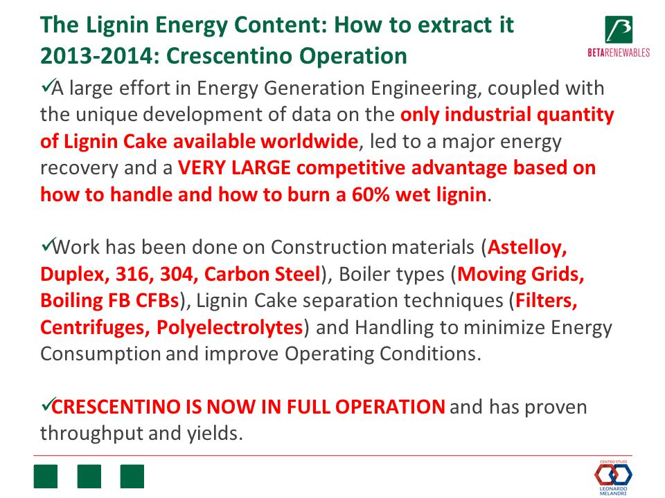 The Lignin Energy Content: How to extract it 2013-2014: Crescentino Operation A large effort in Energy Generation Engineering, coupled with the unique development of data on the only industrial quantity of Lignin Cake available worldwide, led to a major energy recovery and a VERY LARGE competitive advantage based on how to handle and how to burn a 60% wet lignin.